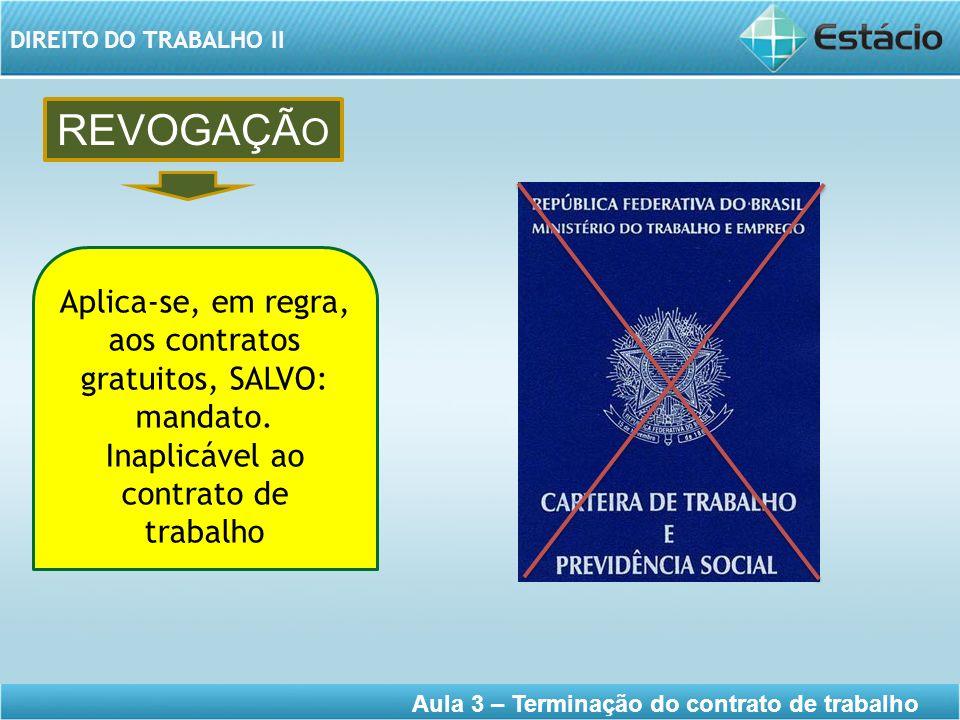 DIREITO DO TRABALHO II Aula 3 – Terminação do contrato de trabalho REVOGAÇÃ O Aplica-se, em regra, aos contratos gratuitos, SALVO: mandato. Inaplicáve