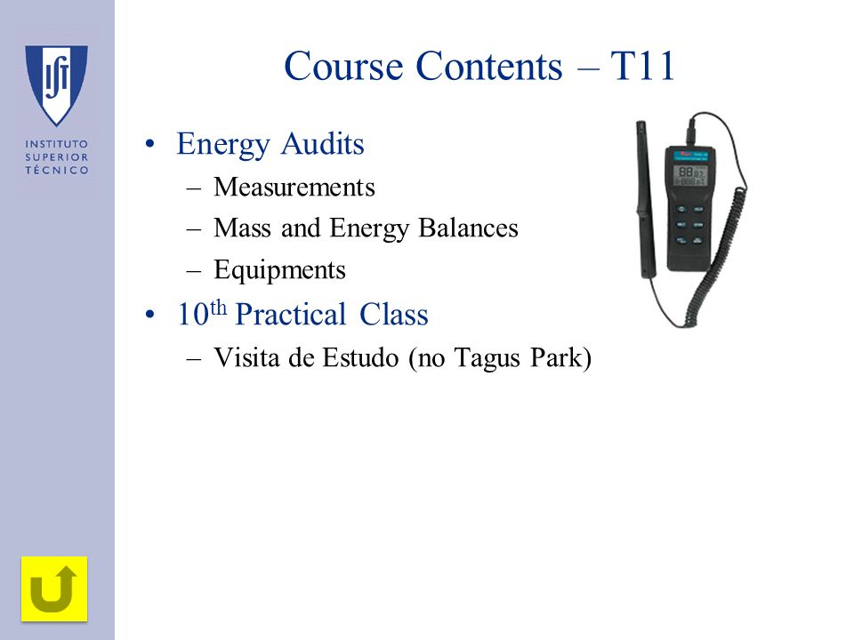 Course Contents – T11 Energy Audits –Measurements –Mass and Energy Balances –Equipments 10 th Practical Class –Visita de Estudo (no Tagus Park)
