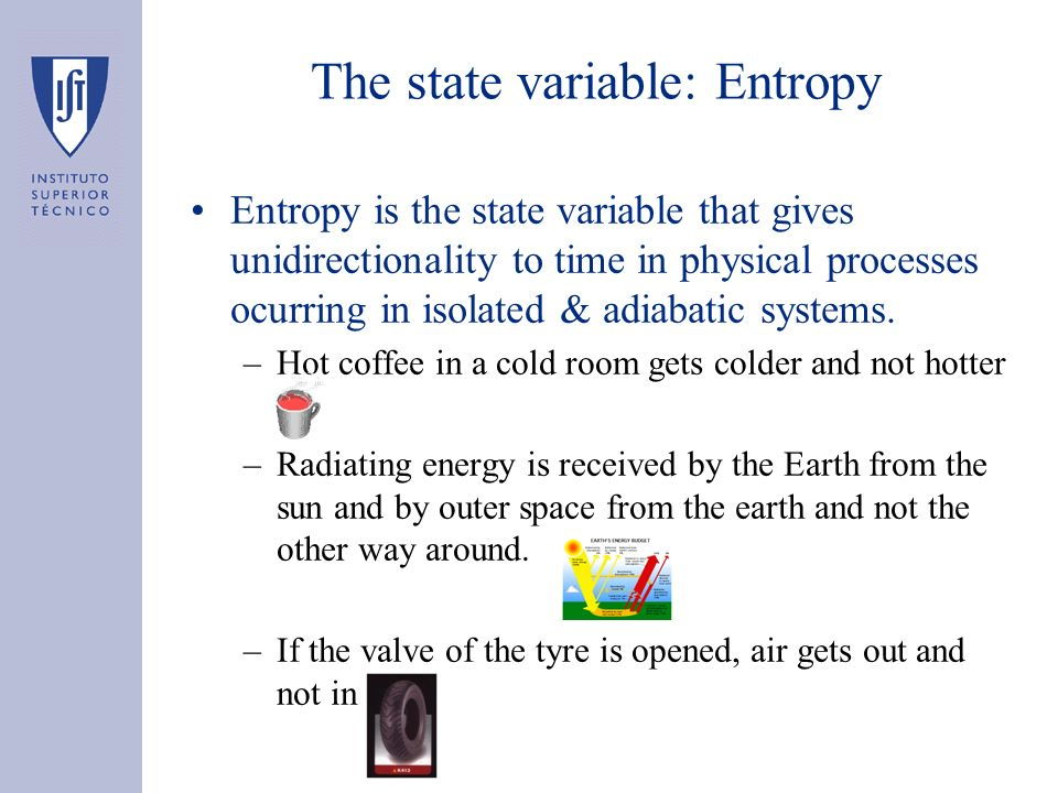 The state variable: Entropy Entropy is the state variable that gives unidirectionality to time in physical processes ocurring in isolated & adiabatic