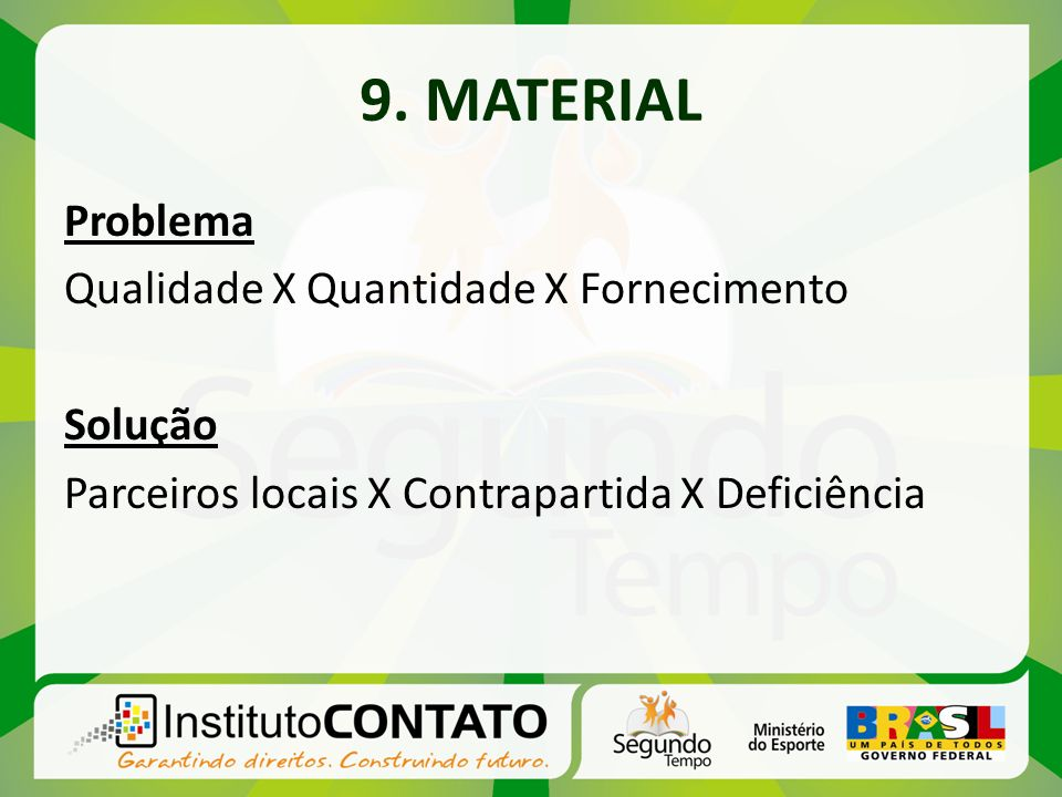 9. MATERIAL Problema Qualidade X Quantidade X Fornecimento Solução Parceiros locais X Contrapartida X Deficiência