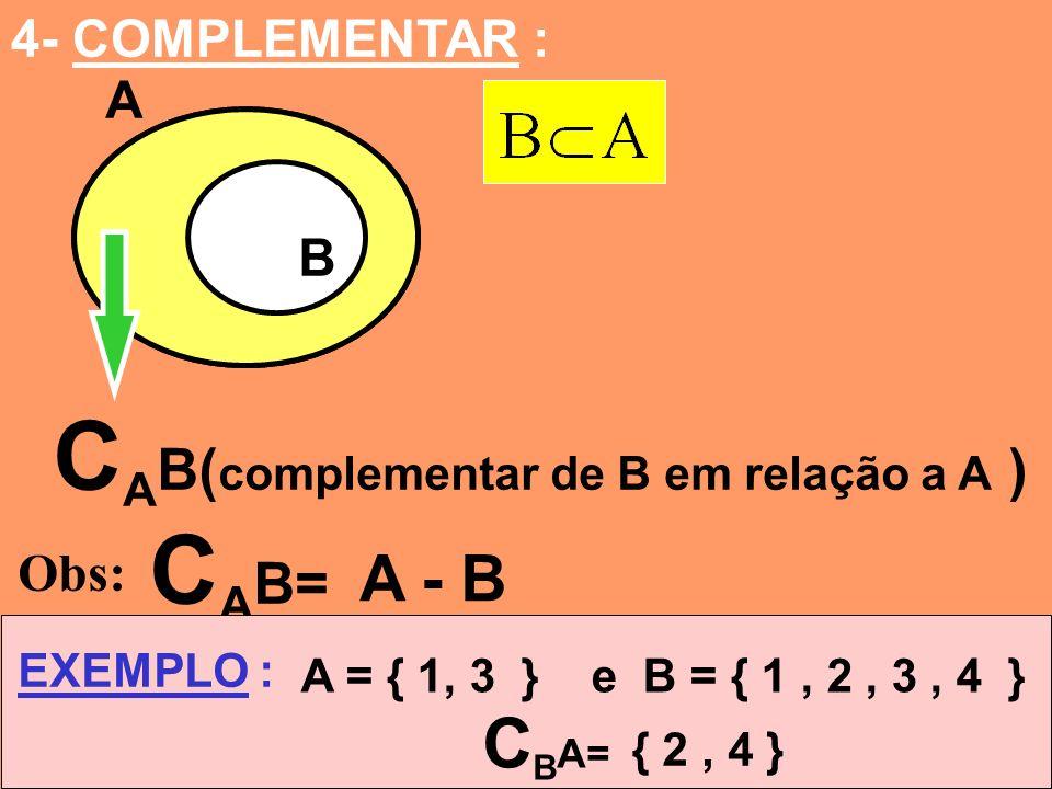 4- COMPLEMENTAR : A B A B C A B( complementar de B em relação a A ) Obs: C A B= A - B EXEMPLO : A = { 1, 3 } e B = { 1, 2, 3, 4 } C B A= { 2, 4 }