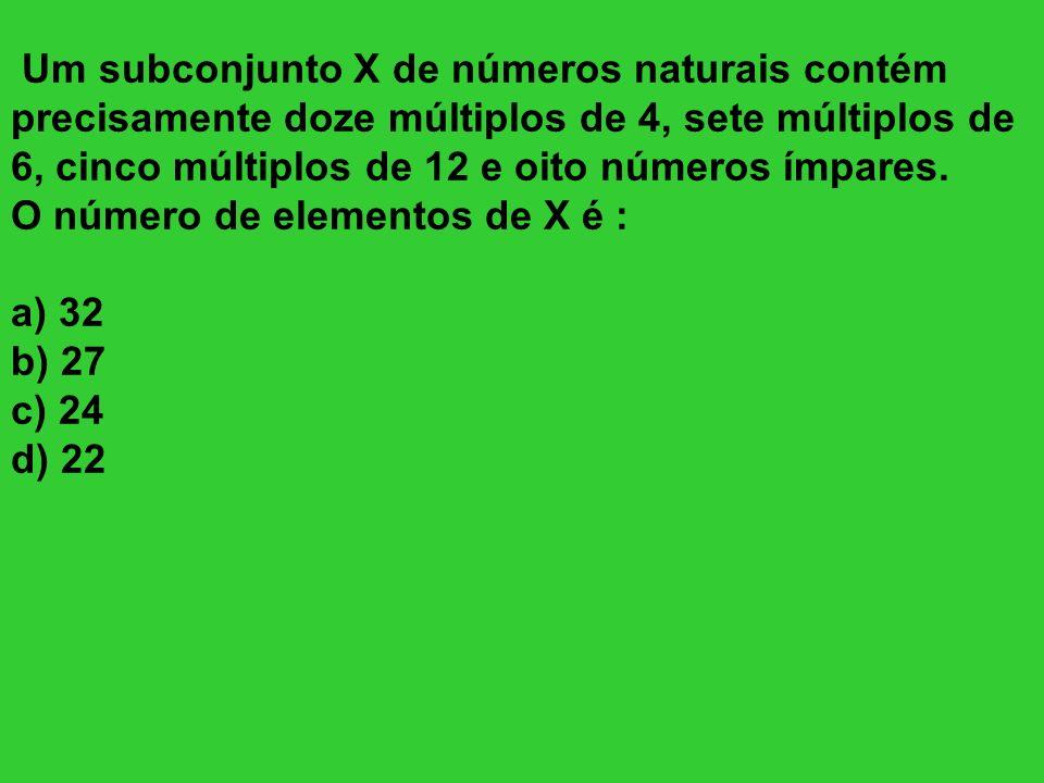Um subconjunto X de números naturais contém precisamente doze múltiplos de 4, sete múltiplos de 6, cinco múltiplos de 12 e oito números ímpares. O núm