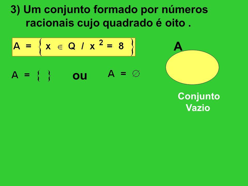 3) Um conjunto formado por números racionais cujo quadrado é oito. ou A Conjunto Vazio