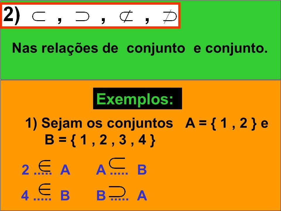 Nas relações de conjunto e conjunto. Exemplos: 1) Sejam os conjuntos A = { 1, 2 } e B = { 1, 2, 3, 4 } 2..... A 4..... B A..... B B..... A