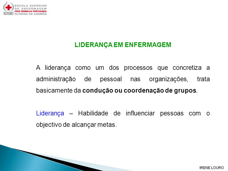 IRENE LOURO LIDERANÇA EM ENFERMAGEM A liderança como um dos processos que concretiza a administração de pessoal nas organizações, trata basicamente da