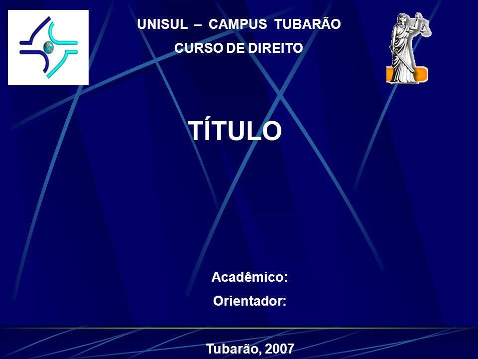 UNISUL – CAMPUS TUBARÃO CURSO DE DIREITO TÍTULO Acadêmico: Orientador: Tubarão, 2007