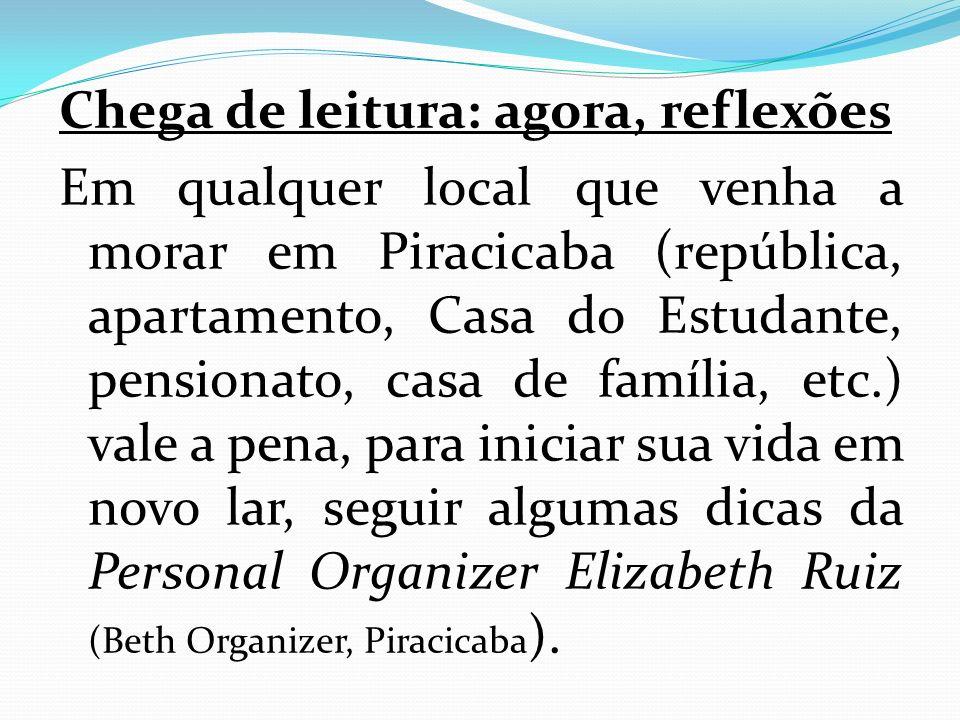 Chega de leitura: agora, reflexões Em qualquer local que venha a morar em Piracicaba (república, apartamento, Casa do Estudante, pensionato, casa de família, etc.) vale a pena, para iniciar sua vida em novo lar, seguir algumas dicas da Personal Organizer Elizabeth Ruiz (Beth Organizer, Piracicaba ).