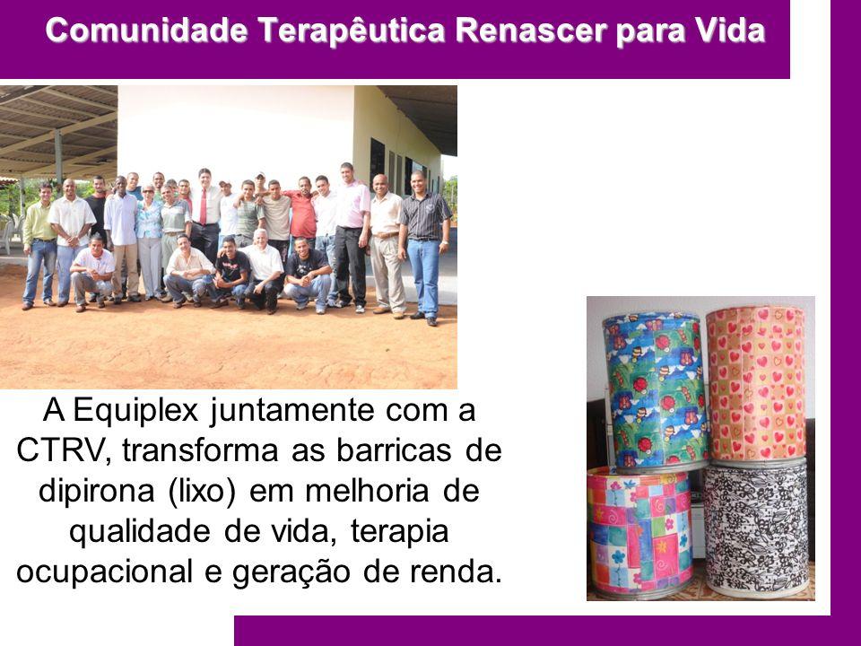 Comunidade Terapêutica Renascer para Vida A Equiplex juntamente com a CTRV, transforma as barricas de dipirona (lixo) em melhoria de qualidade de vida