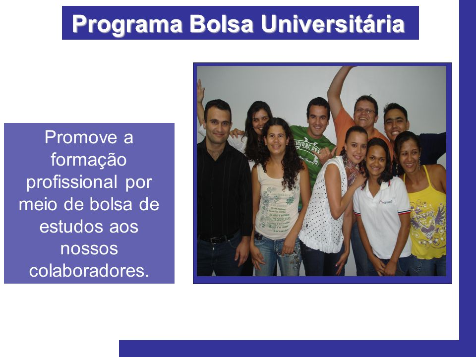 Programa Bolsa Universitária Promove a formação profissional por meio de bolsa de estudos aos nossos colaboradores.