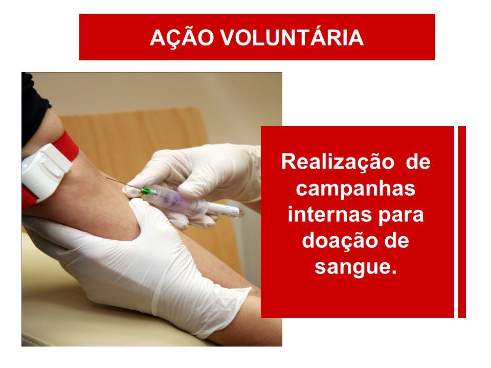Realização de campanhas internas para doação de sangue. AÇÃO VOLUNTÁRIA