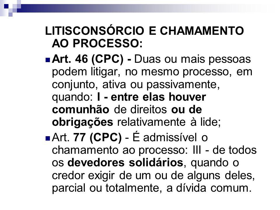LITISCONSÓRCIO E CHAMAMENTO AO PROCESSO: Art. 46 (CPC) - Duas ou mais pessoas podem litigar, no mesmo processo, em conjunto, ativa ou passivamente, qu