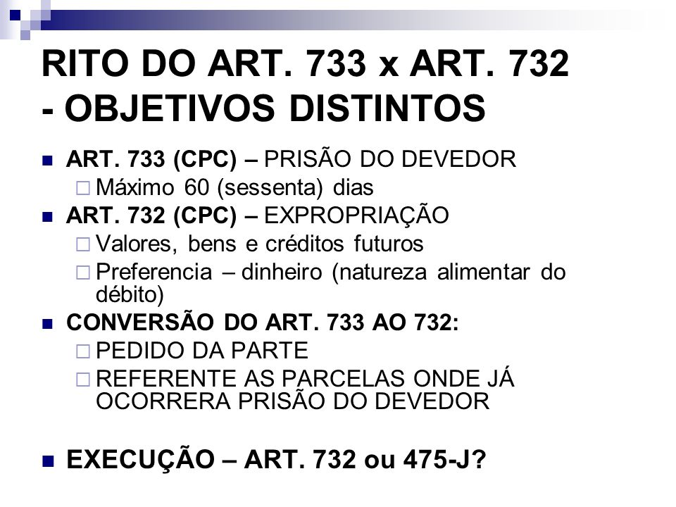 RITO DO ART. 733 x ART. 732 - OBJETIVOS DISTINTOS ART. 733 (CPC) – PRISÃO DO DEVEDOR Máximo 60 (sessenta) dias ART. 732 (CPC) – EXPROPRIAÇÃO Valores,