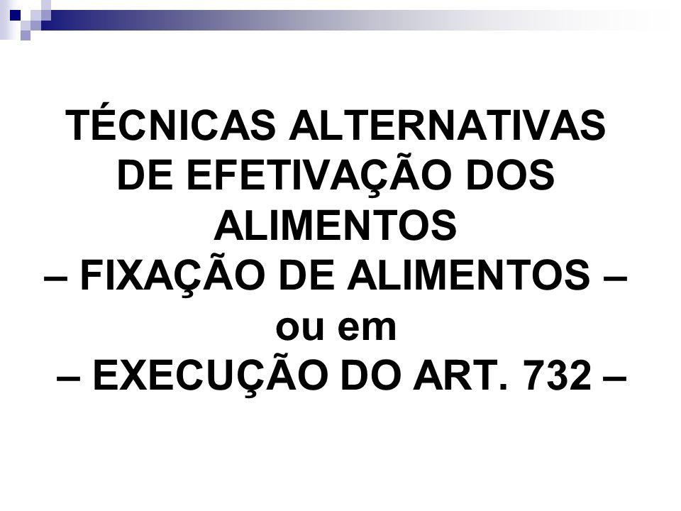 TÉCNICAS ALTERNATIVAS DE EFETIVAÇÃO DOS ALIMENTOS – FIXAÇÃO DE ALIMENTOS – ou em – EXECUÇÃO DO ART. 732 –