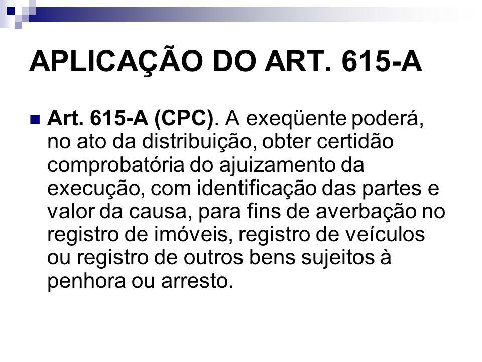 APLICAÇÃO DO ART. 615-A Art. 615-A (CPC). A exeqüente poderá, no ato da distribuição, obter certidão comprobatória do ajuizamento da execução, com ide