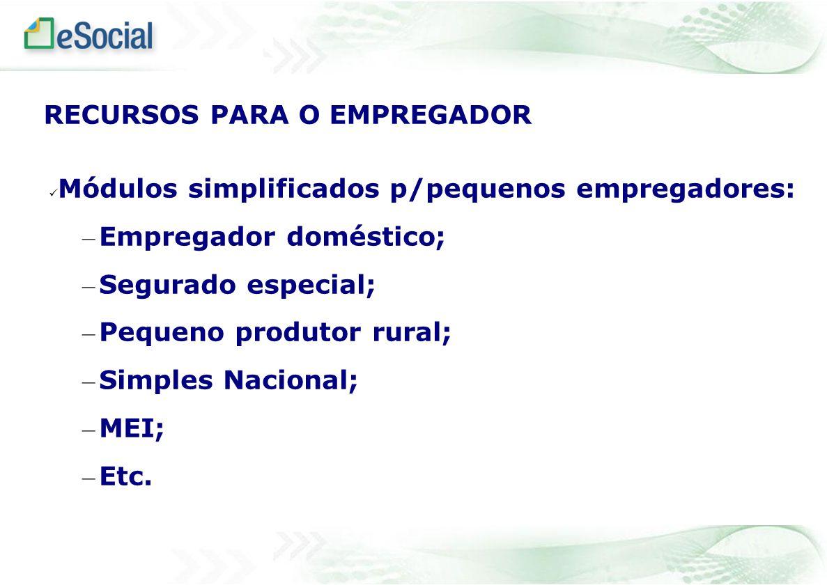 Módulos simplificados p/pequenos empregadores: – Empregador doméstico; – Segurado especial; – Pequeno produtor rural; – Simples Nacional; – MEI; – Etc