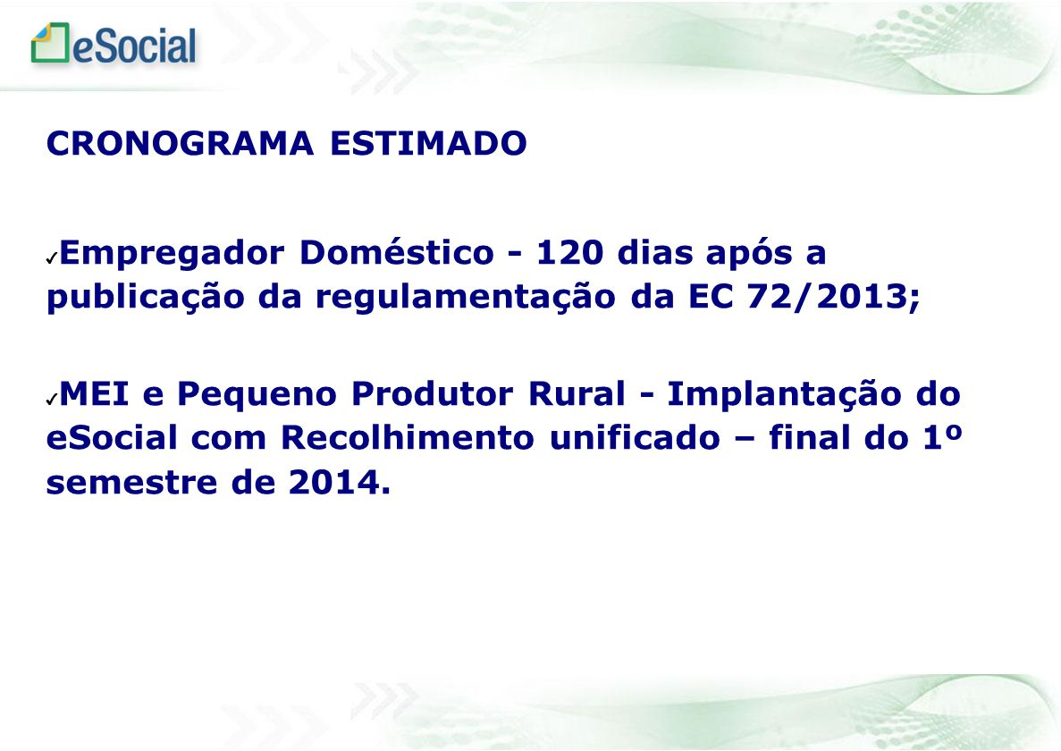 CRONOGRAMA ESTIMADO Empregador Doméstico - 120 dias após a publicação da regulamentação da EC 72/2013; MEI e Pequeno Produtor Rural - Implantação do e