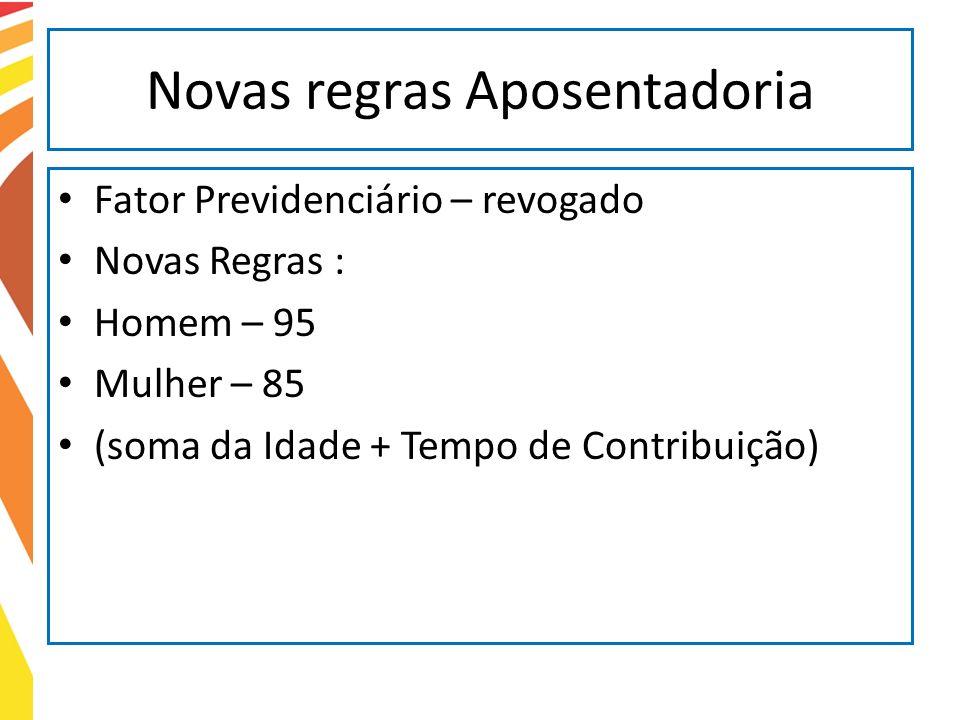 Novas regras Aposentadoria Fator Previdenciário – revogado Novas Regras : Homem – 95 Mulher – 85 (soma da Idade + Tempo de Contribuição)