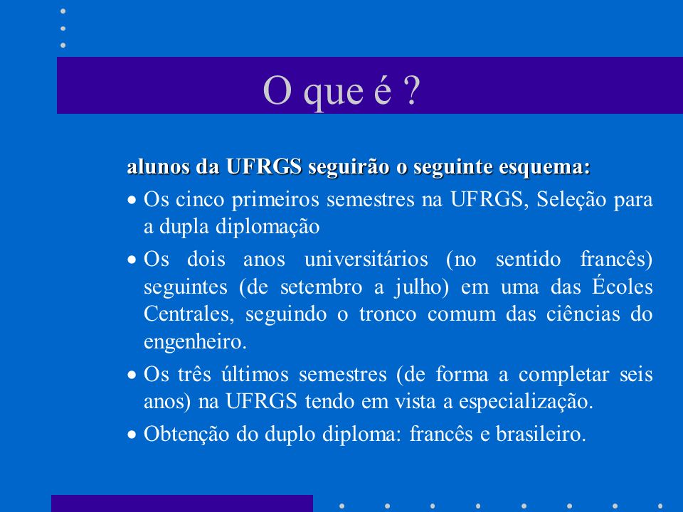 O que é ? alunos da UFRGS seguirão o seguinte esquema: Os cinco primeiros semestres na UFRGS, Seleção para a dupla diplomação Os dois anos universitár
