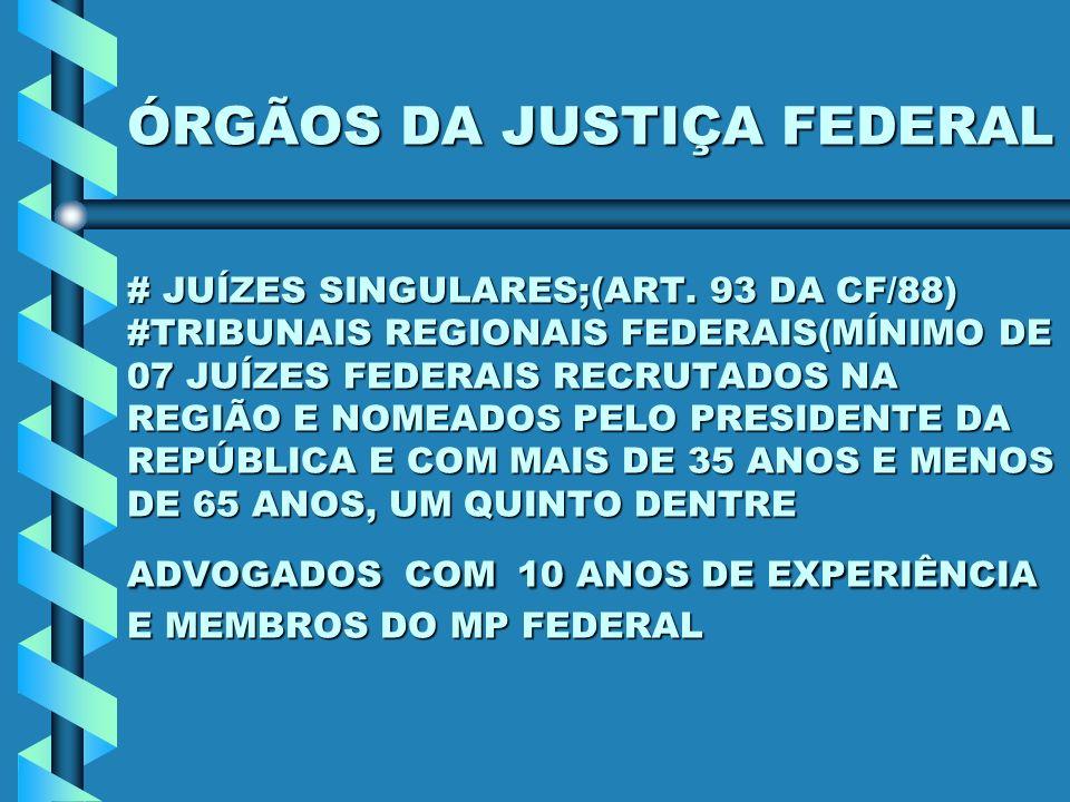 ÓRGÃOS DA JUSTIÇA FEDERAL # JUÍZES SINGULARES;(ART. 93 DA CF/88) #TRIBUNAIS REGIONAIS FEDERAIS(MÍNIMO DE 07 JUÍZES FEDERAIS RECRUTADOS NA REGIÃO E NOM