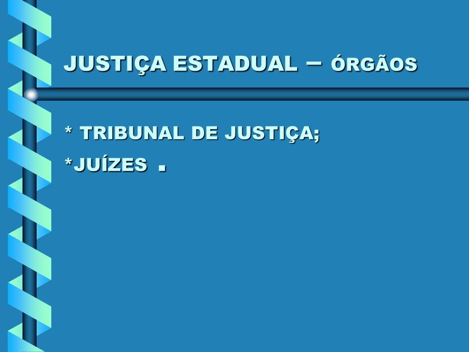 JUSTIÇA ESTADUAL – ÓRGÃOS * TRIBUNAL DE JUSTIÇA; *JUÍZES.