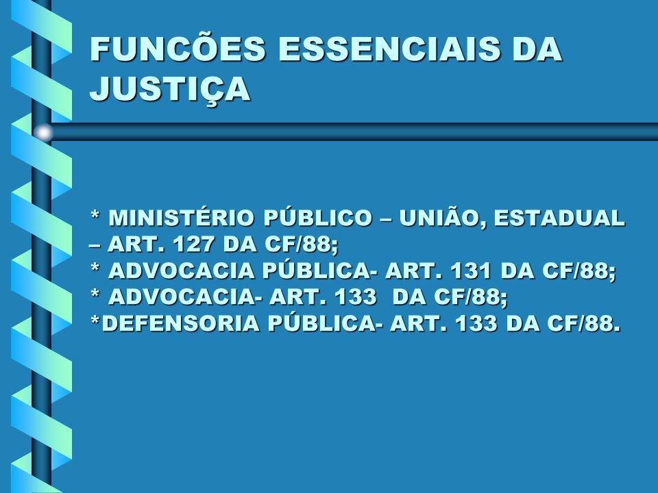 FUNCÕES ESSENCIAIS DA JUSTIÇA * MINISTÉRIO PÚBLICO – UNIÃO, ESTADUAL – ART. 127 DA CF/88; * ADVOCACIA PÚBLICA- ART. 131 DA CF/88; * ADVOCACIA- ART. 13