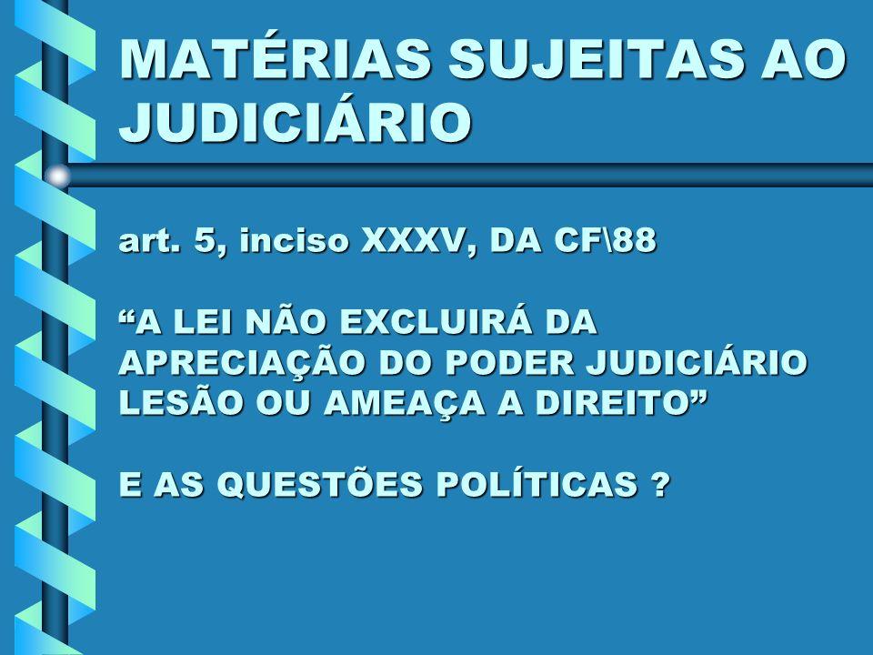 MATÉRIAS SUJEITAS AO JUDICIÁRIO art. 5, inciso XXXV, DA CF\88 A LEI NÃO EXCLUIRÁ DA APRECIAÇÃO DO PODER JUDICIÁRIO LESÃO OU AMEAÇA A DIREITO E AS QUES