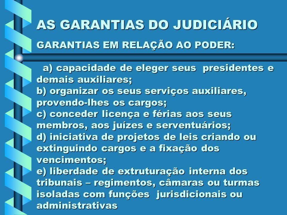 AS GARANTIAS DO JUDICIÁRIO GARANTIAS EM RELAÇÃO AO PODER: a) capacidade de eleger seus presidentes e demais auxiliares; b) organizar os seus serviços