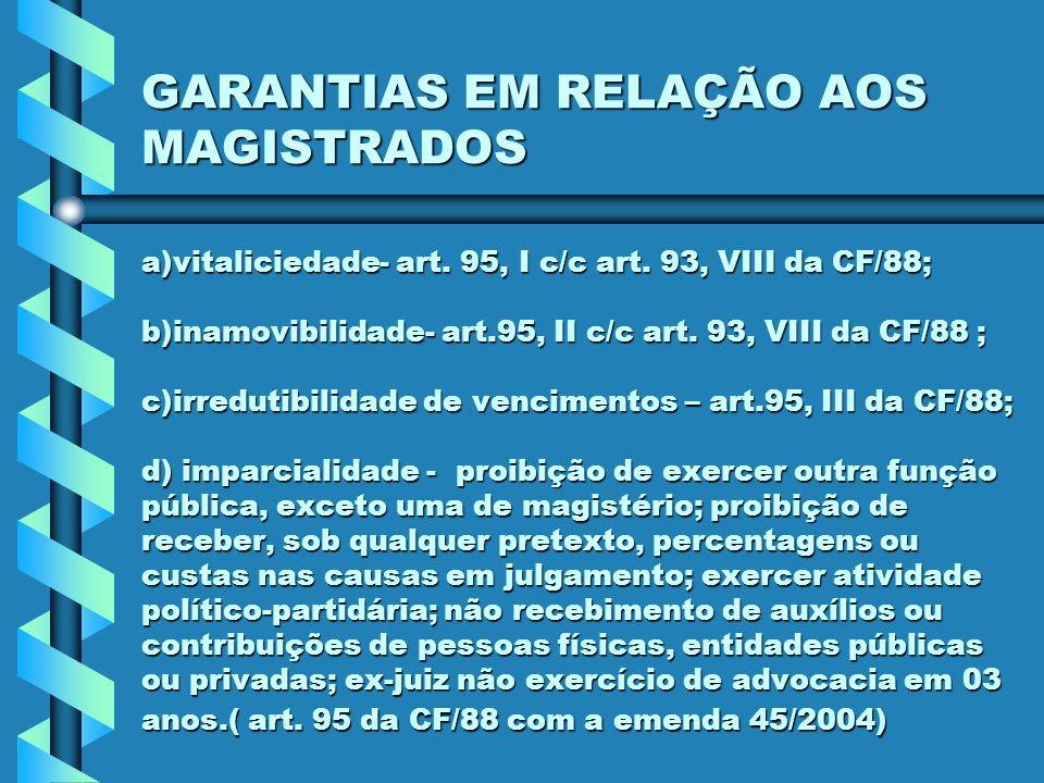 GARANTIAS EM RELAÇÃO AOS MAGISTRADOS a)vitaliciedade- art. 95, I c/c art. 93, VIII da CF/88; b)inamovibilidade- art.95, II c/c art. 93, VIII da CF/88