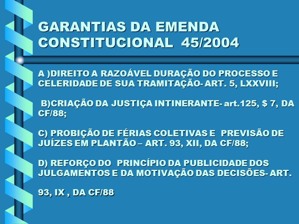 GARANTIAS DA EMENDA CONSTITUCIONAL 45/2004 A )DIREITO A RAZOÁVEL DURAÇÃO DO PROCESSO E CELERIDADE DE SUA TRAMITAÇÃO- ART. 5, LXXVIII; B)CRIAÇÃO DA JUS