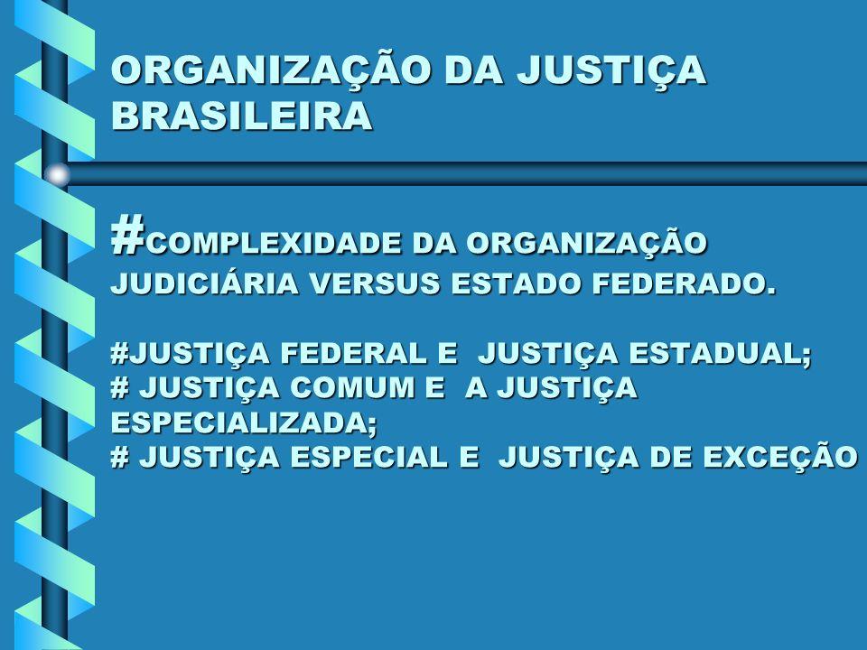 ORGANIZAÇÃO DA JUSTIÇA BRASILEIRA # COMPLEXIDADE DA ORGANIZAÇÃO JUDICIÁRIA VERSUS ESTADO FEDERADO. #JUSTIÇA FEDERAL E JUSTIÇA ESTADUAL; # JUSTIÇA COMU