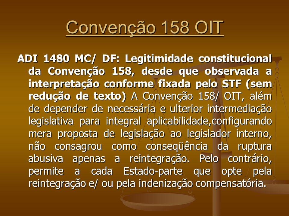 Convenção 158 OIT ADI 1480 MC/ DF: Legitimidade constitucional da Convenção 158, desde que observada a interpretação conforme fixada pelo STF (sem redução de texto) A Convenção 158/ OIT, além de depender de necessária e ulterior intermediação legislativa para integral aplicabilidade,configurando mera proposta de legislação ao legislador interno, não consagrou como conseqüência da ruptura abusiva apenas a reintegração.