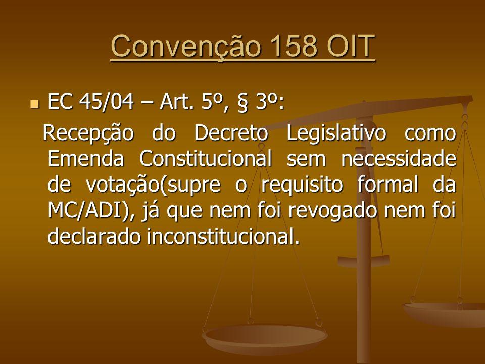 Convenção 158 OIT EC 45/04 – Art. 5º, § 3º: EC 45/04 – Art. 5º, § 3º: Recepção do Decreto Legislativo como Emenda Constitucional sem necessidade de vo