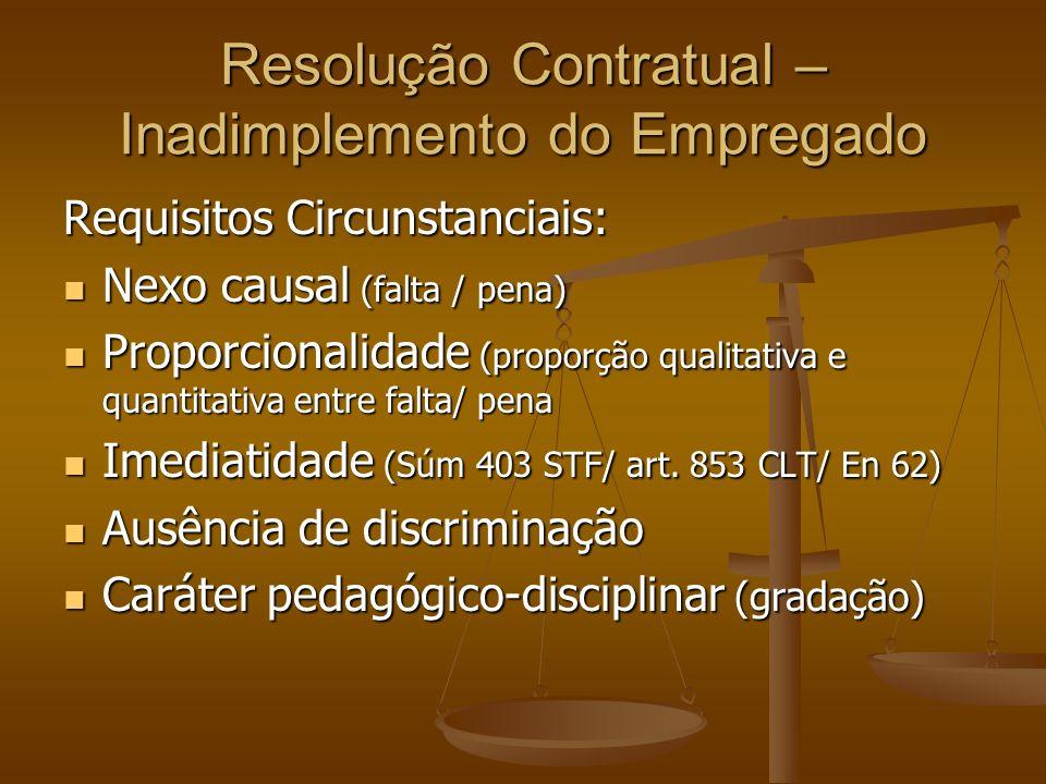 Resolução Contratual – Inadimplemento do Empregado Requisitos Circunstanciais: Nexo causal (falta / pena) Nexo causal (falta / pena) Proporcionalidade