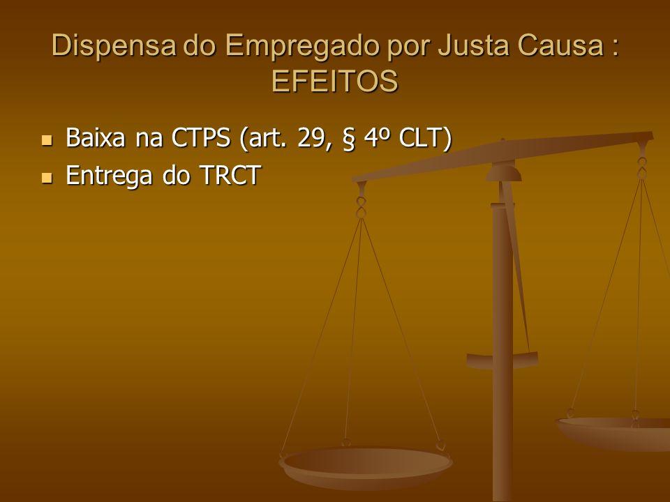 Dispensa do Empregado por Justa Causa : EFEITOS Baixa na CTPS (art. 29, § 4º CLT) Baixa na CTPS (art. 29, § 4º CLT) Entrega do TRCT Entrega do TRCT