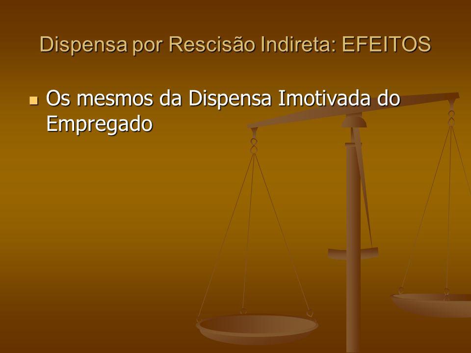 Dispensa por Rescisão Indireta: EFEITOS Os mesmos da Dispensa Imotivada do Empregado Os mesmos da Dispensa Imotivada do Empregado