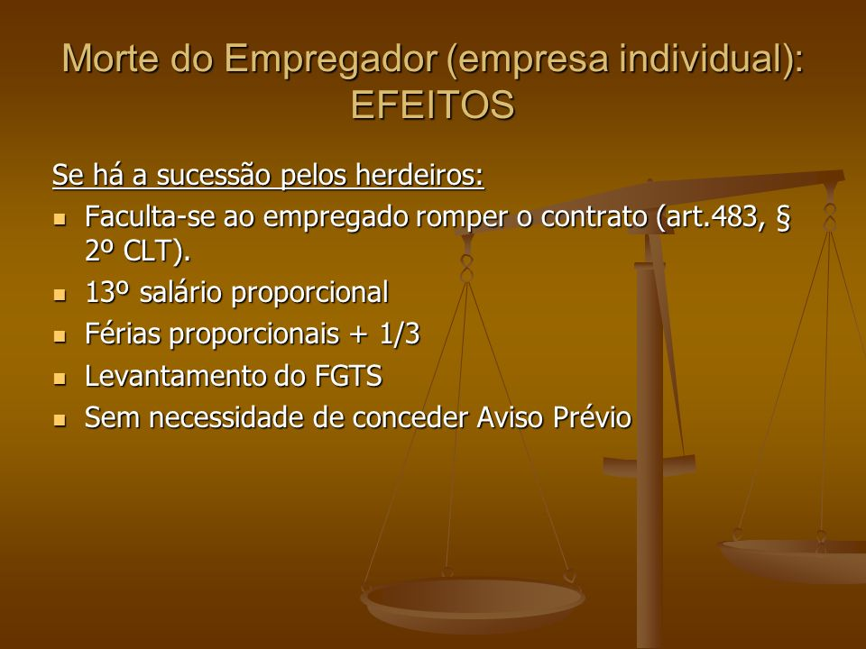 Morte do Empregador (empresa individual): EFEITOS Se há a sucessão pelos herdeiros: Faculta-se ao empregado romper o contrato (art.483, § 2º CLT). Fac