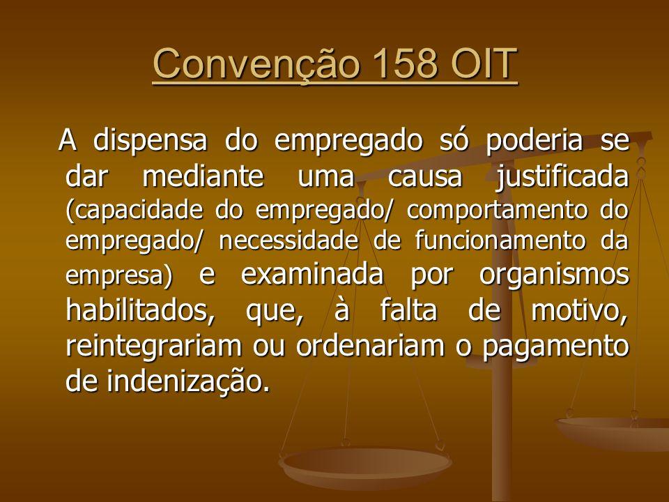 Convenção 158 OIT A dispensa do empregado só poderia se dar mediante uma causa justificada (capacidade do empregado/ comportamento do empregado/ neces