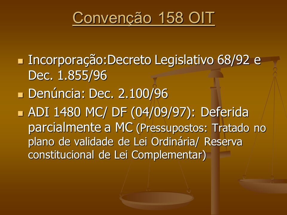 Convenção 158 OIT Incorporação:Decreto Legislativo 68/92 e Dec. 1.855/96 Incorporação:Decreto Legislativo 68/92 e Dec. 1.855/96 Denúncia: Dec. 2.100/9