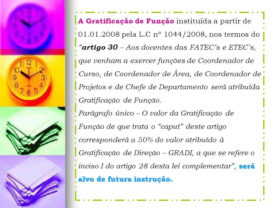A Gratificação de Função instituída a partir de 01.01.2008 pela L.C nº 1044/2008, nos termos do artigo 30 – Aos docentes das FATECs e ETECs, que venha