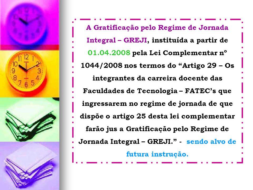 A Gratificação pelo Regime de Jornada Integral – GREJI, instituída a partir de 01.04.2008 pela Lei Complementar nº 1044/2008 nos termos do Artigo 29 –