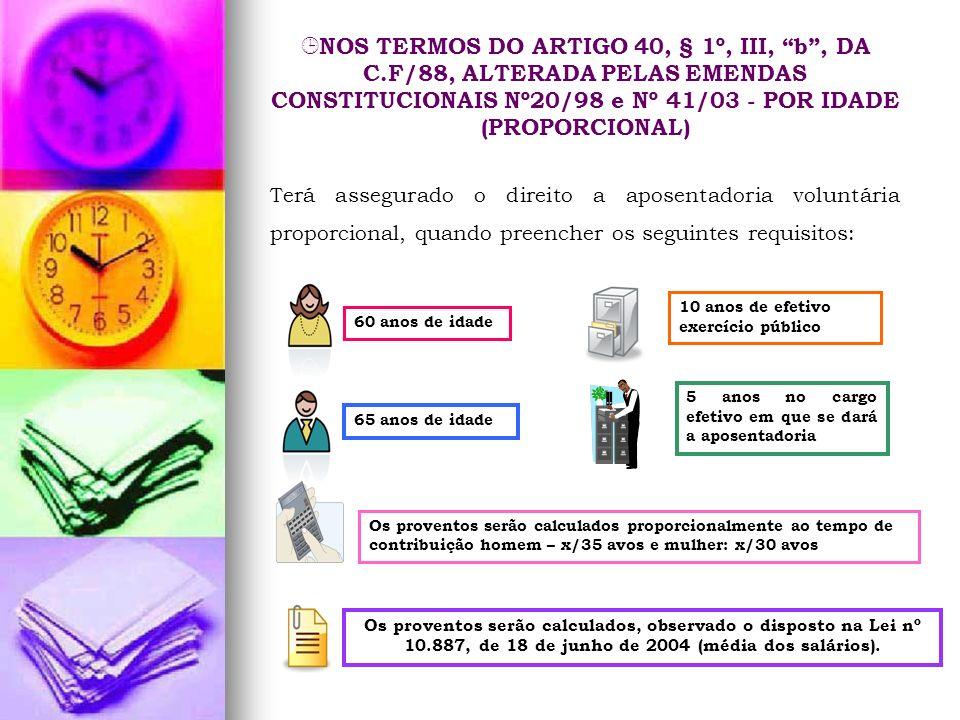 NOS TERMOS DO ARTIGO 40, § 1º, III, b, DA C.F/88, ALTERADA PELAS EMENDAS CONSTITUCIONAIS Nº20/98 e Nº 41/03 - POR IDADE (PROPORCIONAL) Terá assegurado