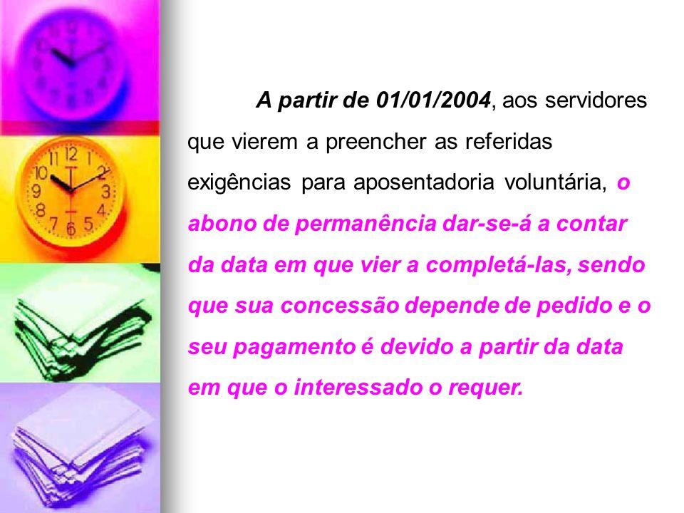 A partir de 01/01/2004, aos servidores que vierem a preencher as referidas exigências para aposentadoria voluntária, o abono de permanência dar-se-á a