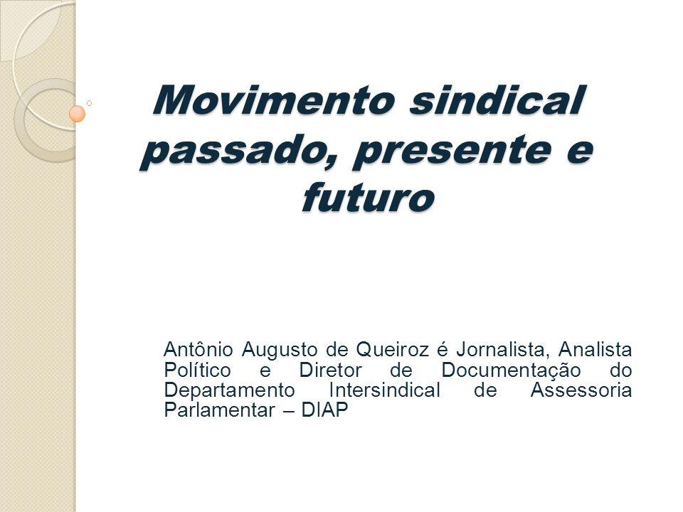 Movimento sindical passado, presente e futuro Antônio Augusto de Queiroz é Jornalista, Analista Político e Diretor de Documentação do Departamento Intersindical de Assessoria Parlamentar – DIAP