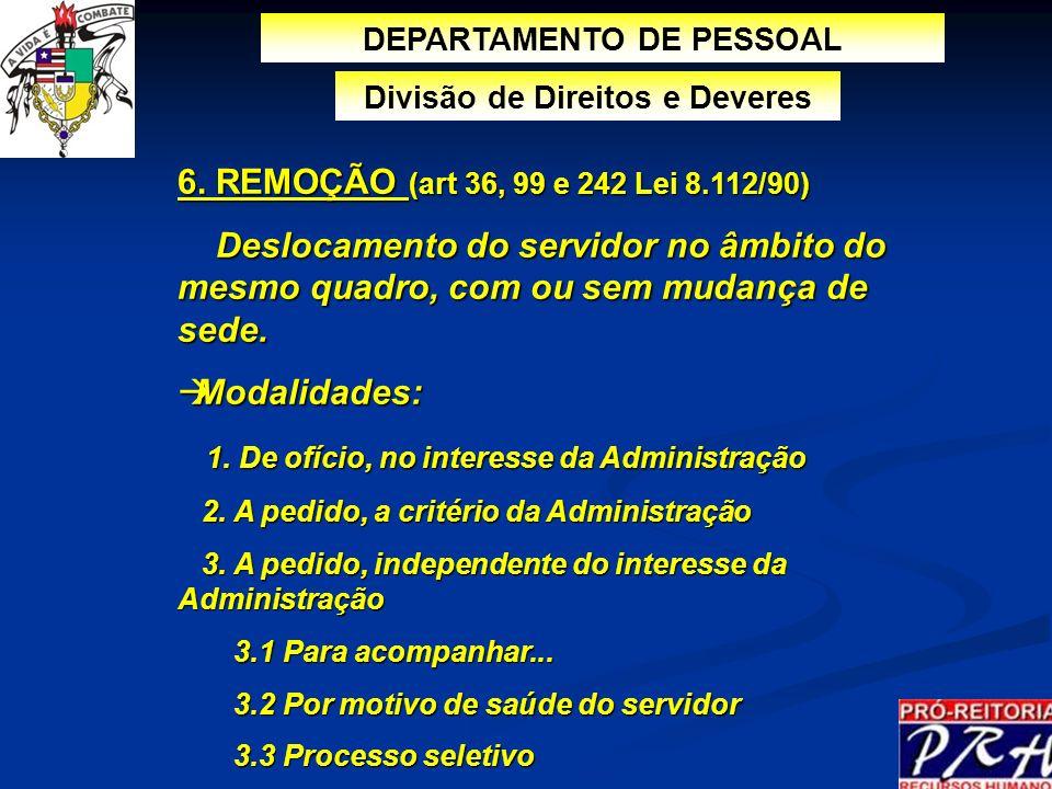 6. REMOÇÃO (art 36, 99 e 242 Lei 8.112/90) Deslocamento do servidor no âmbito do mesmo quadro, com ou sem mudança de sede. Deslocamento do servidor no