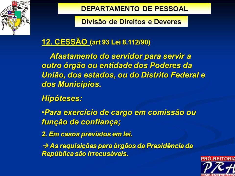 12. CESSÃO (art 93 Lei 8.112/90) Afastamento do servidor para servir a outro órgão ou entidade dos Poderes da União, dos estados, ou do Distrito Feder