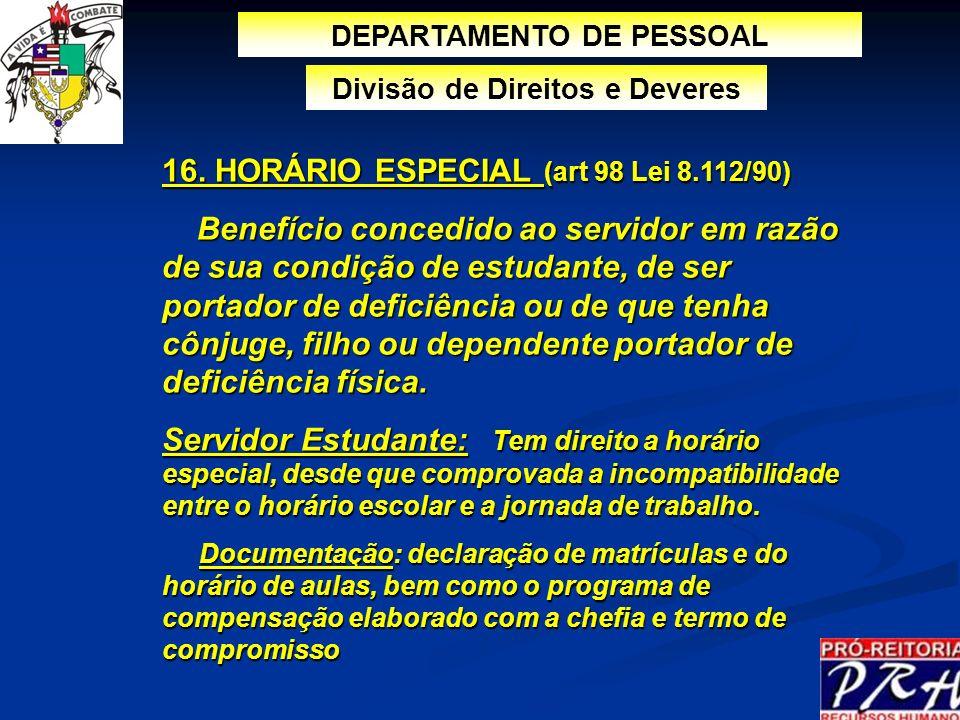 16. HORÁRIO ESPECIAL (art 98 Lei 8.112/90) Benefício concedido ao servidor em razão de sua condição de estudante, de ser portador de deficiência ou de