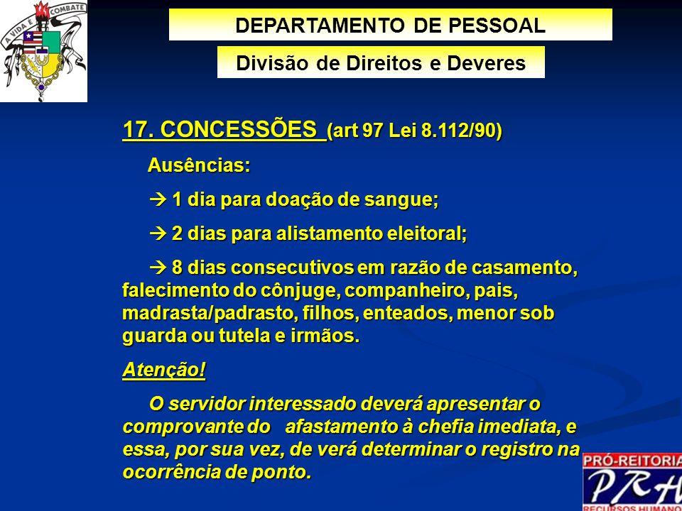 17. CONCESSÕES (art 97 Lei 8.112/90) Ausências: Ausências: 1 dia para doação de sangue; 1 dia para doação de sangue; 2 dias para alistamento eleitoral
