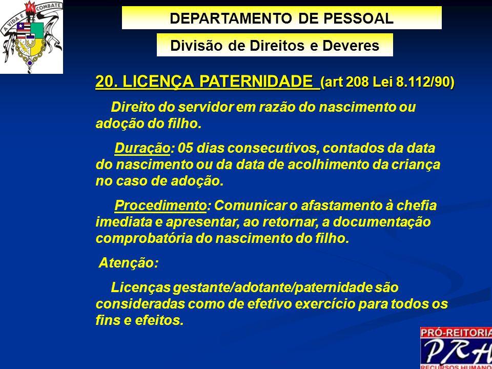 20. LICENÇA PATERNIDADE (art 208 Lei 8.112/90) Direito do servidor em razão do nascimento ou adoção do filho. Duração: 05 dias consecutivos, contados