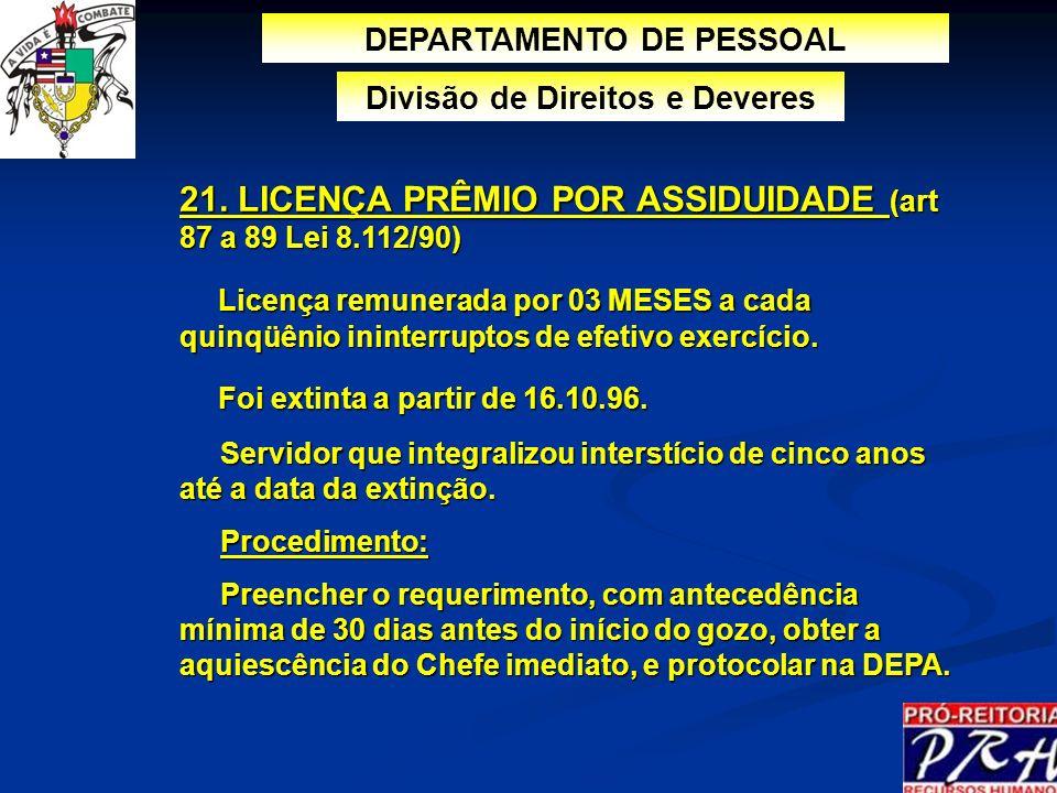 21. LICENÇA PRÊMIO POR ASSIDUIDADE (art 87 a 89 Lei 8.112/90) Licença remunerada por 03 MESES a cada quinqüênio ininterruptos de efetivo exercício. Li