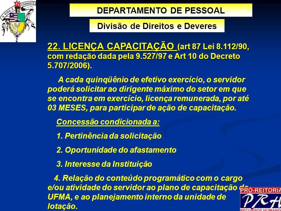 22. LICENÇA CAPACITAÇÃO (art 87 Lei 8.112/90, com redação dada pela 9.527/97 e Art 10 do Decreto 5.707/2006). A cada quinqüênio de efetivo exercício,